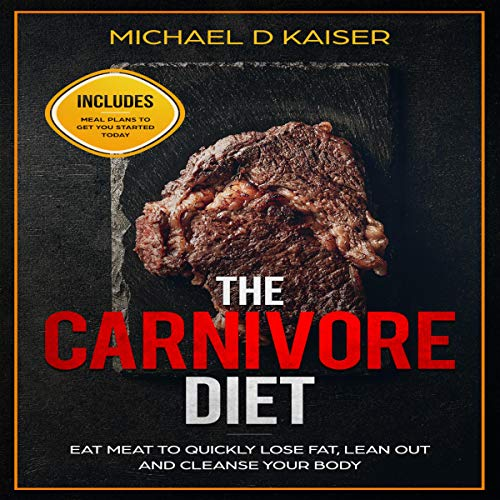 The Carnivore Diet: Eat Meat to Quickly Lose Fat, Lean Out and Cleanse Your Body - Includes Meal Plans to Get You Started Today cover art