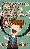 Os 6 passos para a Prosperidade Financeira: Com esses 6 passos o Sucesso é Garantido e Aprenda ESTRATÉGIAS DE VENDA ORGÂNICA E PAGA! (Portuguese Edition)