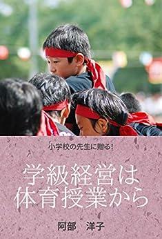 [阿部 洋子]の学級経営は体育授業から: 楽しい体育で学級崩壊を防ぐ!