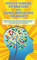 Positive Thinking Affirmations and Guided Meditations for Anxiety: Learn How to Attract Success, Money and Prosperity. Manage your Emotions, Find the Stress Solution, Stop Worrying and Overthinking