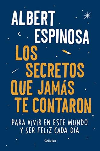 Los secretos que jamás te contaron: Para vivir en este mundo y ser feliz cada día (Albert Espinosa)
