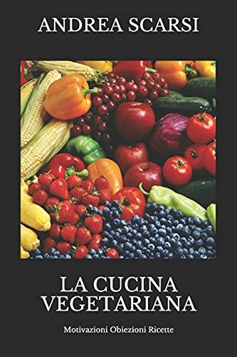 La Cucina Vegetariana: Motivazioni Obiezioni Ricette: 1 (Manuali)