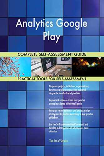 Analytics Google Play All-Inclusive Self-Assessment - More than 700 Success Criteria, Instant Visual Insights,...