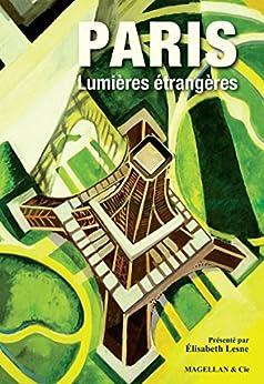Paris, Lumières étrangères: Vingts récits sur Paris (ANCRES CONTEMPO) (French Edition) por [Collectif,, Magellan & Cie, Elisabeth Lesne]