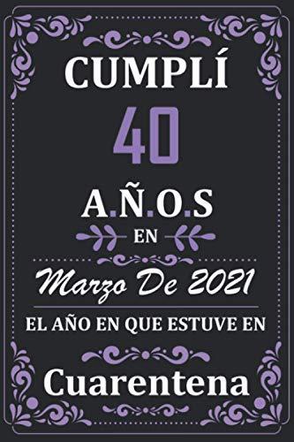 Cumplí 40 Años en Marzo de 2021 el año en que estuve en cuarentena: Regalos de cumpleaños confinamiento 40 años para mujeres y hombres y niño y niña ... para un cumpleaños. Apuntes o Agenda o Diario
