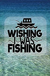 Wishing I Was Fishing: Fishing Log Book Notebook For Recording Every Important Detail Of Your Fishing Trips, Ideal Gift Fo...