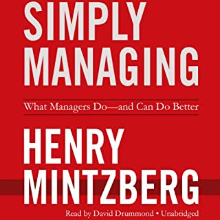 Simply Managing     What Managers Do - and Can Do Better              Written by:                                                                                                                                 Henry Mintzberg                               Narrated by:                                                                                                                                 David Drummond                      Length: 5 hrs     Not rated yet     Overall 0.0