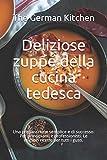 Deliziose zuppe della cucina tedesca: Una preparazione semplice e di successo. Per principianti e professionisti. Le migliori ricette per tutti i gusti.