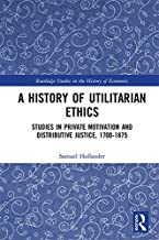 A History of Utilitarian Ethics: Studies in Private Motivation and Distributive Justice, 1700-1875 (Routledge Studies in the History of Economics Book 223)
