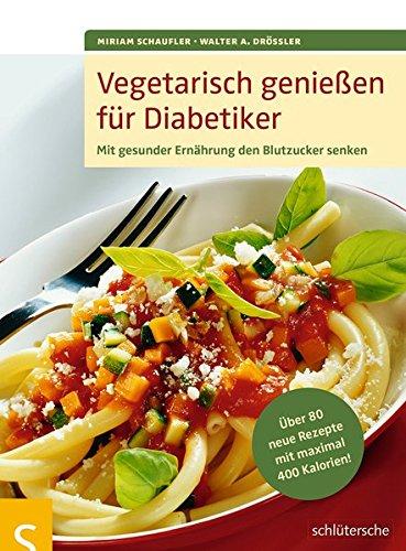 Vegetarisch genießen für Diabetiker: Mit gesunder Ernährung den Blutzucker senken. Über 80 neue Rezepte mit maximal 400 Kalorien: Mit gesunder ... ber 80 neue Rezepte mit maximal 400 Kalorien