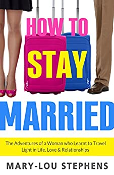 How To Stay Married: The Adventures of a Woman Who Learnt to Travel Light in Life, Love and Relationships by [Mary-Lou Stephens]