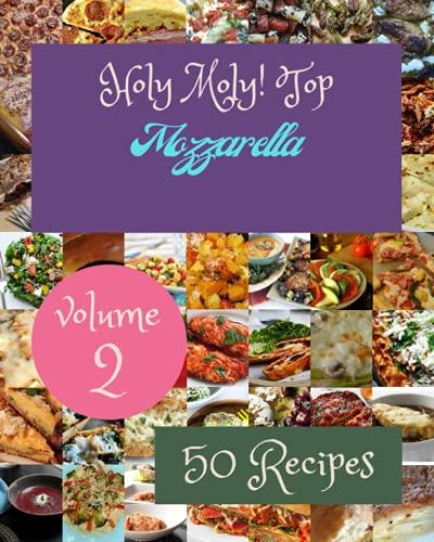 Holy Moly! Top 50 Mozzarella Recipes Volume 2: A Mozzarella Cookbook that Novice can Cook