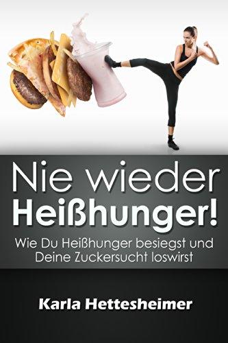 Nie wieder Heißhunger!: Wie Du Heißhunger besiegst und Deine Zuckersucht in den Griff bekommst