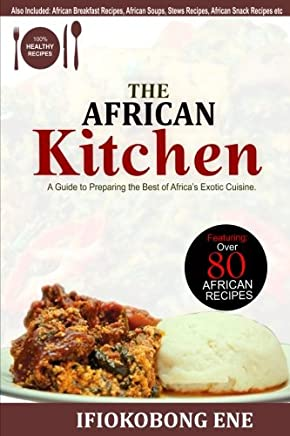 The African Kitchen: A Guide to Preparing the Best of Africa s Exotic Cuisine: Volume 1