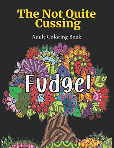 The Not Quite Cussing - Adult Coloring Book: FUDGE!: 35 Frickin' A Fun Phrases For You To Color So You Can Relax And Just Let That Crap Go!