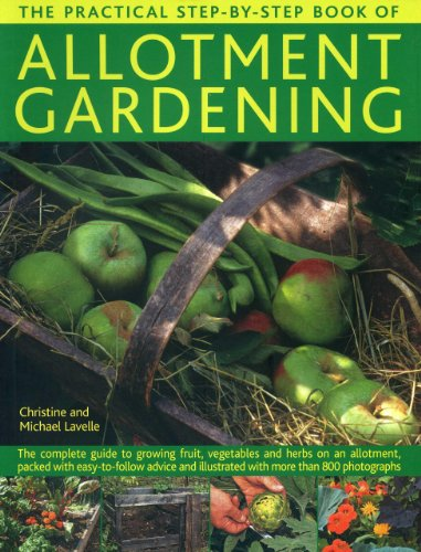 The Practical Step-by-Step Book of Allotment Gardening: The Complete Guide to Growing Fruit, Vegetables and Herbs on an Allotment, Packed with ... Illustrated with More Than 800 Photographs