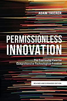 Permissionless Innovation: The Continuing Case for Comprehensive Technological Freedom by [Adam Thierer]