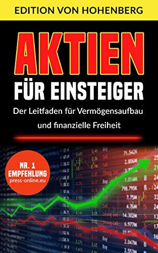 Aktien für Einsteiger - Der Leitfaden für Vermögensaufbau und finanzielle Freiheit: Schritt für Schritt vom ersten Aktienkauf zum langfristigen Vermögensaufbau (Stand 2020)