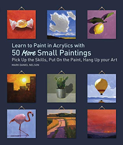 Learn to Paint in Acrylics with 50 More Small Paintings: Pick Up the Skills, Put on the Paint, Hang Up Your Art (50 Small Paintings)
