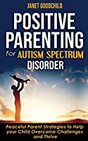 Positive Parenting for Autism Spectrum Disorder: How to Stop Yelling and Love More Children with Autism and ADHD! Peaceful Parent Strategies to Help Your Child Overcome Challenges and Thrive