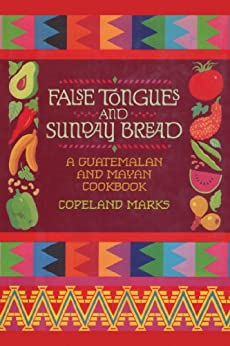 False Tongues and Sunday Bread: A Guatemalan and Mayan Cookbook by [Copeland Marks, Elisabeth Lambert Ortiz]