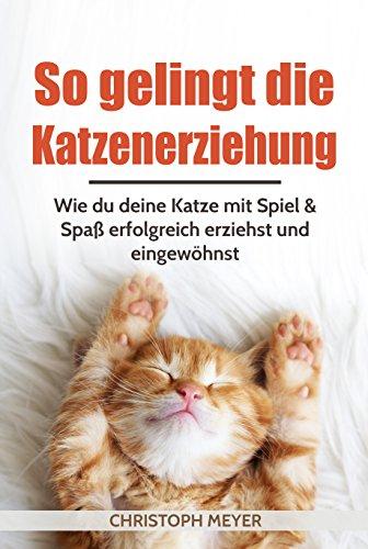 So gelingt die Katzenerziehung: Wie du deine Katze mit Spiel & Spaß erfolgreich erziehst und eingewöhnst (Katzen trainieren 1)