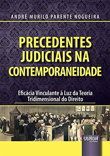 Precedentes Judiciais na Contemporaneidade - Eficácia Vinculante à Luz da Teoria Tridimensional do Direito