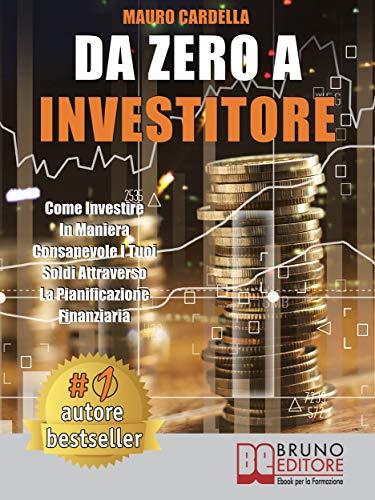 Da Zero A Investitore: Come Investire In Maniera Consapevole I Tuoi Soldi Attraverso La Pianificazione Finanziaria (Italian Edition)