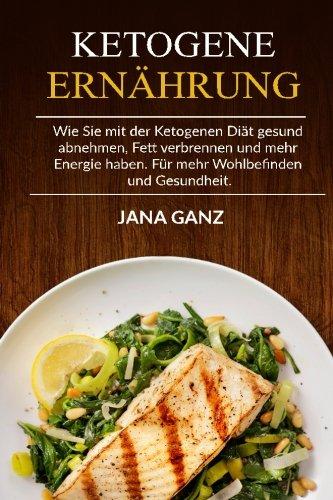 Ketogene Ernährung: Wie Sie mit der Ketogenen Diät gesund abnehmen, Fett verbrennen und mehr Energie haben. Für mehr Wohlbefinden und Gesundheit. (German Edition)