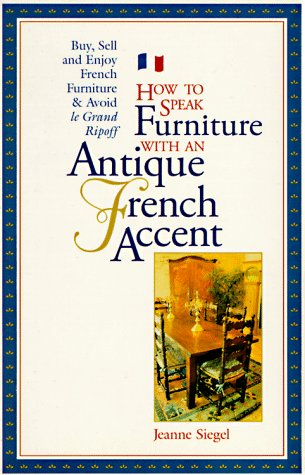 How to Speak Furniture With an Antique French Accent: Formal and Regional Furniture Charts Clues, Clarifications, History, and Characteristics Buyin: ... - Buying, Selling, Auction Advice