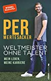 Weltmeister ohne Talent: Mein Leben, meine Karriere - Per Mertesacker