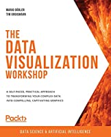 The Data Visualization Workshop: A self-paced, practical approach to transforming your complex data into compelling, captivating graphics Front Cover