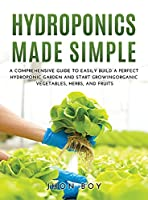 Hydroponics Made Simple: Comprehensive Guide to Easily Build a Perfect Hydroponic Garden and Start Growingorganic Vegetables, Herbs, and Fruits