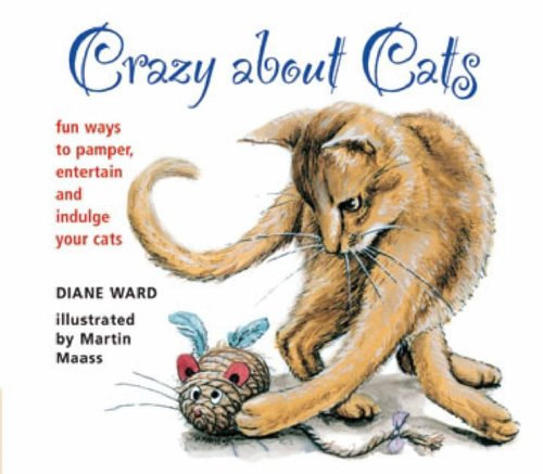 Crazy About Cats: Fun Ways to Pamper, Entertain and Indulge your Cats