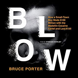 Blow     How a Small-Town Boy Made $100 Million with the Medellín Cocaine Cartel and Lost It All              By:                                                                                                                                 Bruce Porter                               Narrated by:                                                                                                                                 Stephen Bowlby                      Length: 13 hrs and 44 mins     50 ratings     Overall 4.6
