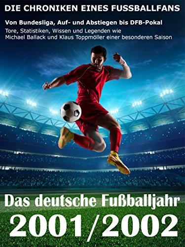 Das deutsche Fußballjahr 2001 / 2002: Von Bundesliga, Auf- und Abstiegen bis DFB-Pokal - Tore, Statistiken, Wissen und Legenden einer besonderen Saison