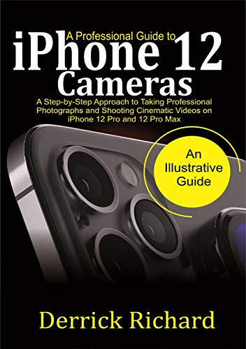A Professional Guide to iPhone 12 Cameras: A Step by Step Approach to Taking Professional Photographs and shooting Cinematic Videos on the iPhone 12 Pro and 12 Pro Max