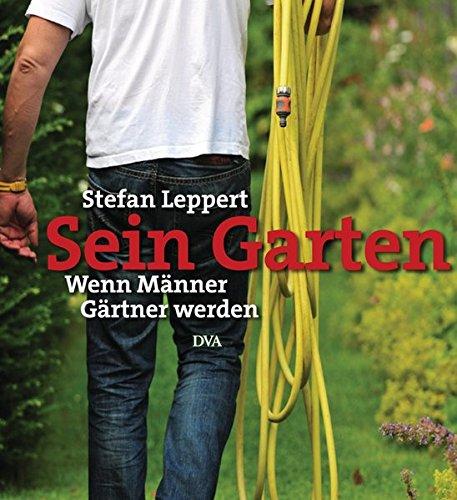 Sein Garten: Wenn Männer Gärtner werden