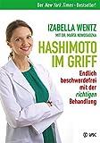 Hashimoto im Griff: Endlich beschwerdefrei mit der richtigen Behandlung. Warum Hashimoto-Symptome mehr sind als ein Hormonmangel und jede Unterfunktion individuell verschieden ist. - Izabella Wentz