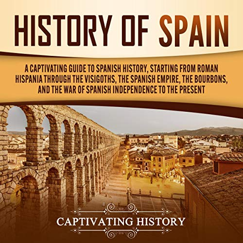 History of Spain: A Captivating Guide to Spanish History, Starting from Roman Hispania Through the Visigoths, the Spanish Empire, the Bourbons, and the War of Spanish Independence to the Present cover art