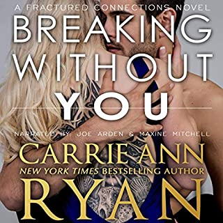 Breaking Without You     Fractured Connections, Book 1              By:                                                                                                                                 Carrie Ann Ryan                               Narrated by:                                                                                                                                 Joe Arden,                                                                                        Maxine Mitchell                      Length: 6 hrs and 4 mins     17 ratings     Overall 4.6