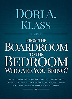 From the Boardroom to the Bedroom, Who Are You Being?: How To Go From Dead, Stuck, Uninspired & Surviving To Alive, Creative, Engaged & Thriving at Work and at Home by [Dori Klass]