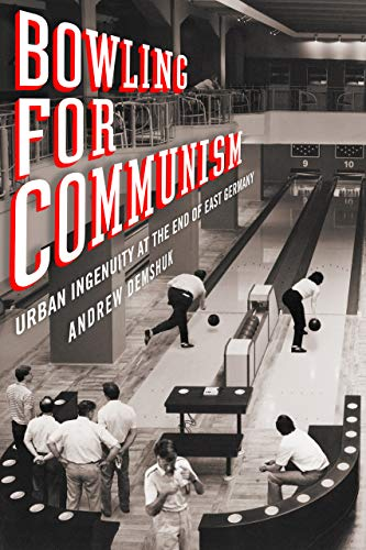 Bowling for Communism: Urban Ingenuity at the End of East Germany (English Edition)