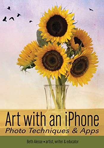 Art with an iPhone: Photo Techniques & Apps (Phone Photography for Everybody Series)