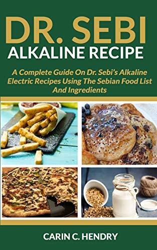 DR. SEBI ALKALINE RECIPE: A Complete Guide On Dr. Sebi's Alkaline Electric Recipes Using The Sebian Food List And Ingredients (Dr. Sebi Books)