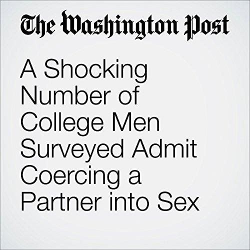 A Shocking Number of College Men Surveyed Admit Coercing a Partner into Sex audiobook cover art