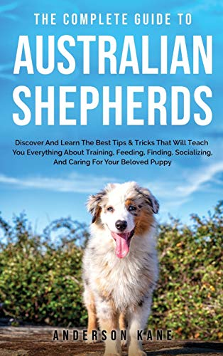 The Complete Guide to Australian Shepherds: Discover And Learn The Best Tips & Tricks That Will Teach You Everything About Training, Feeding, Finding, Socializing, And Caring For Your Beloved Puppy