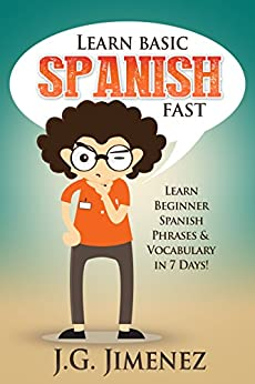 Spanish: Learn Basic Spanish Fast: Learn Beginner Spanish Phrases and Vocabulary in 7 Days! by [J.G. Jimenez]