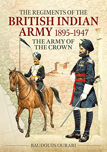 Ourari, B: Regiments of the Indian Army 1895-1947: The Indian Army of the Crown