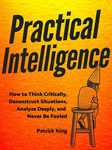 Practical Intelligence: How to Think Critically, Deconstruct Situations, Analyze Deeply, and Never Be Fooled (Clear Thinking and Fast Action Book 4)